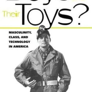 Boys and their Toys: Masculinity, Class and Technology in America (Hagley Perspectives on Business and Culture)